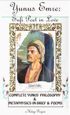 Yunus Emre: Sufi Poet in Love {Complete Yunus' Philosophy & Metaphysics In Brief & Poems}