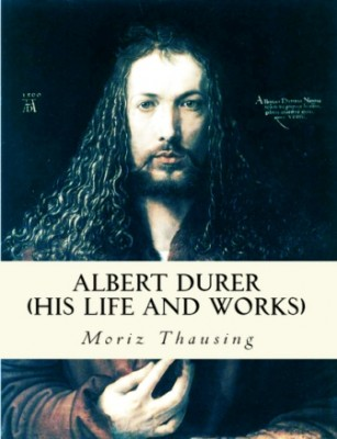 Albert Durer (His Life and Works)